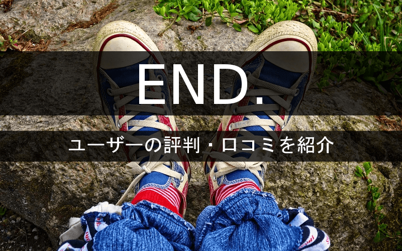 END.ユーザーの評判・口コミ