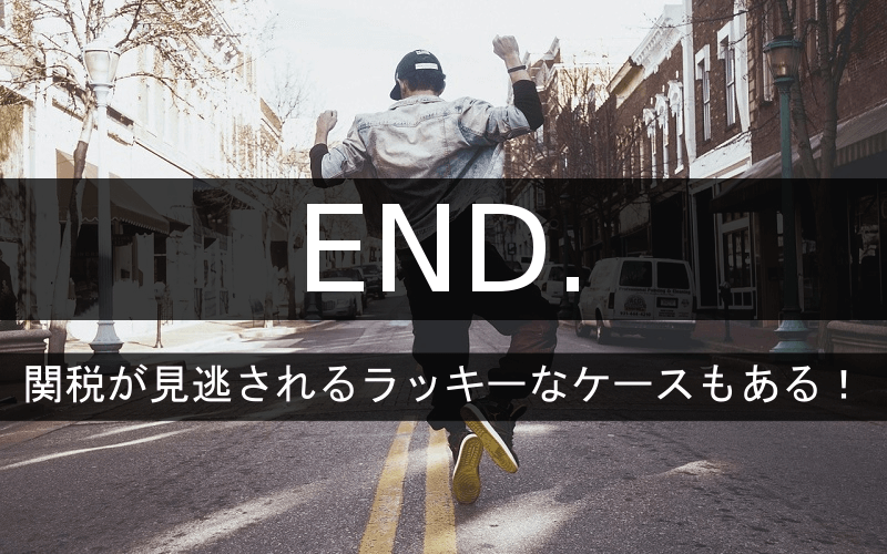 END.は関税が見逃されるラッキーなケースもある