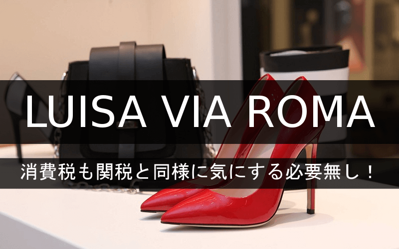 LUISA VIA ROMAは消費税も関税と同様に気にする必要なし